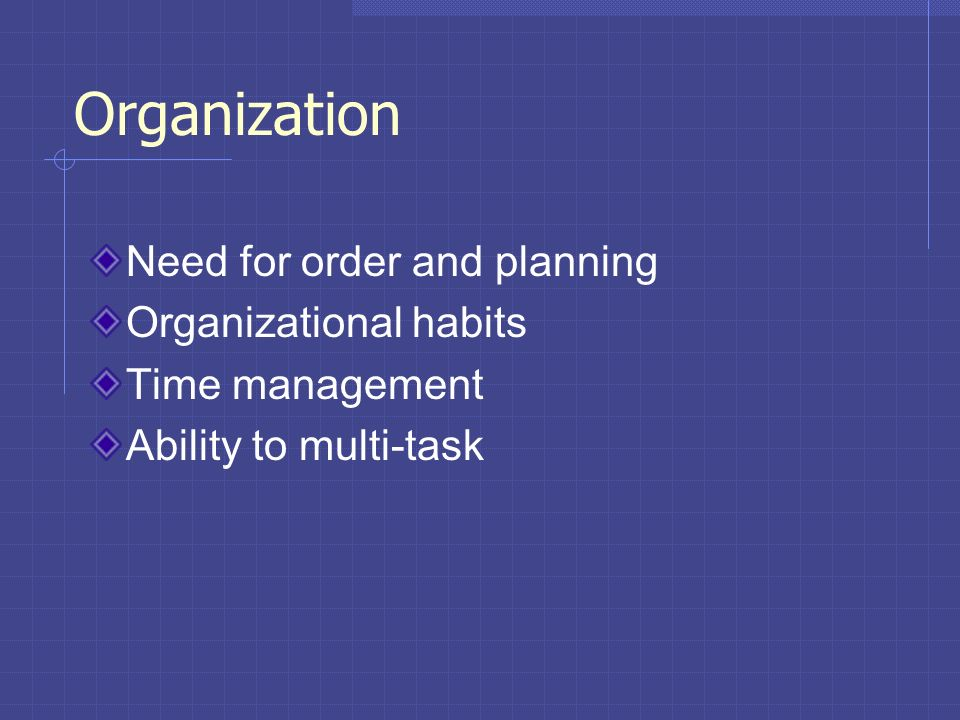 Organization Need for order and planning Organizational habits