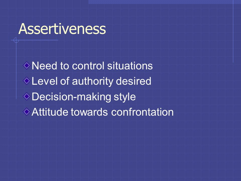 Assertiveness Need to control situations Level of authority desired