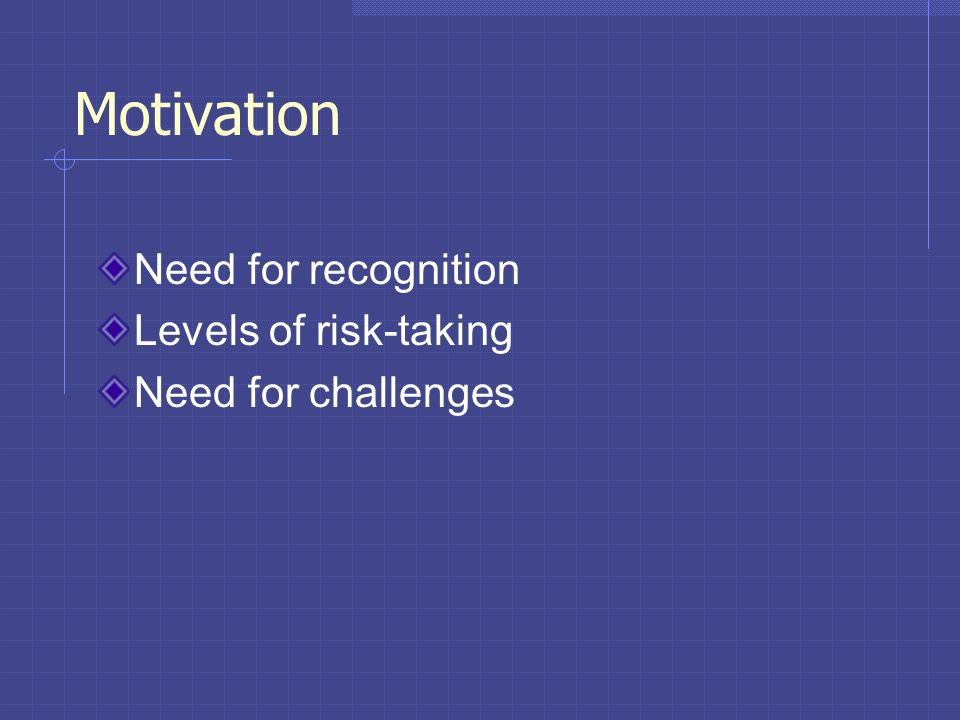 Motivation Need for recognition Levels of risk-taking