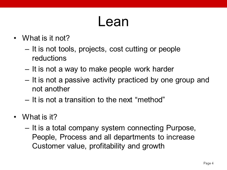 Lean What is it not It is not tools, projects, cost cutting or people reductions. It is not a way to make people work harder.