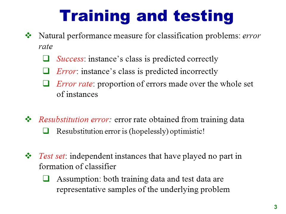 Training and testing Natural performance measure for classification problems: error rate. Success: instance's class is predicted correctly.