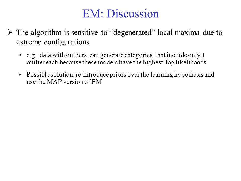 EM: Discussion The algorithm is sensitive to degenerated local maxima due to extreme configurations.