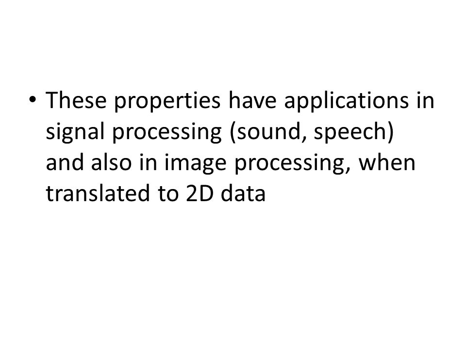 These properties have applications in signal processing (sound, speech) and also in image processing, when translated to 2D data