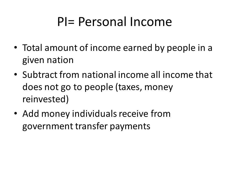 PI= Personal Income Total amount of income earned by people in a given nation.
