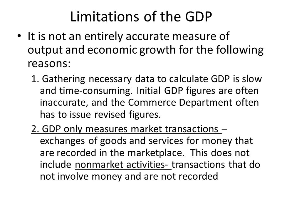 Limitations of the GDP It is not an entirely accurate measure of output and economic growth for the following reasons: