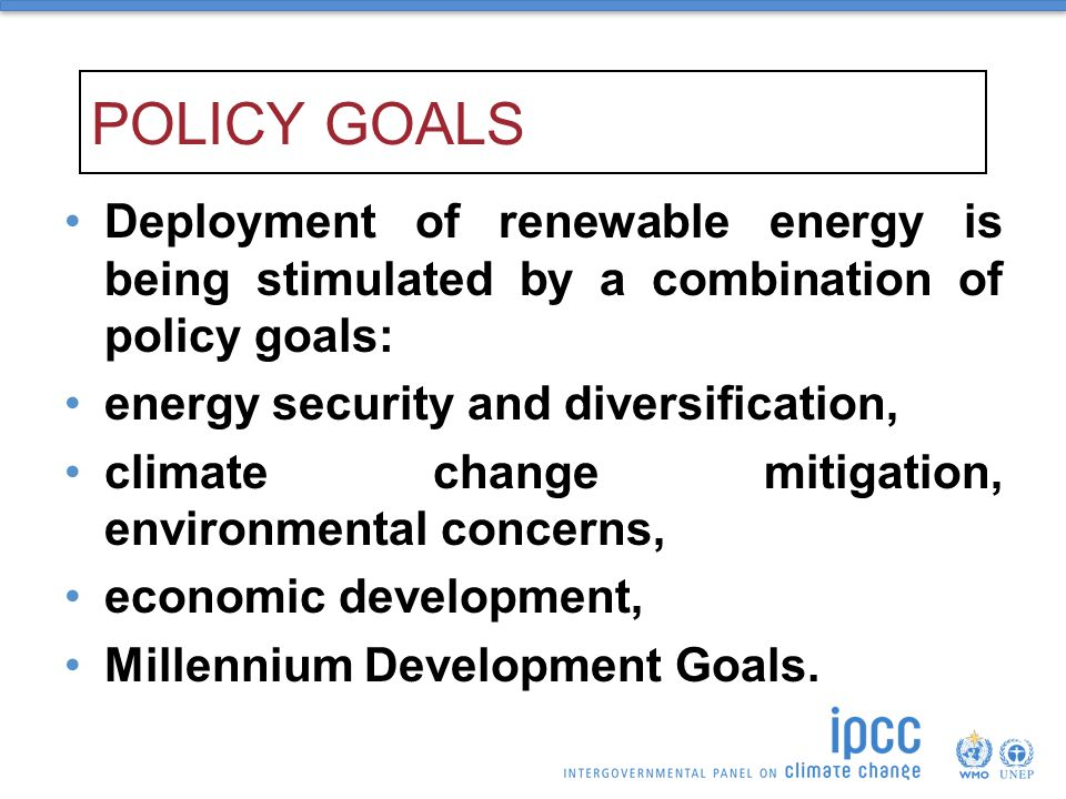 POLICY GOALS Deployment of renewable energy is being stimulated by a combination of policy goals: energy security and diversification,