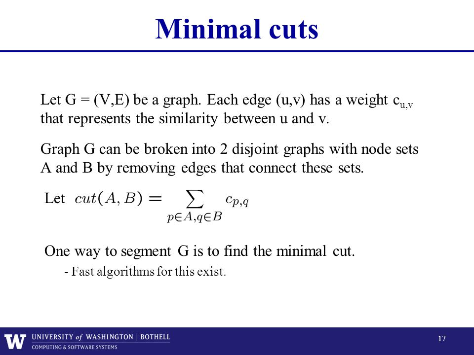 Minimal cuts Let G = (V,E) be a graph. Each edge (u,v) has a weight cu,v that represents the similarity between u and v.