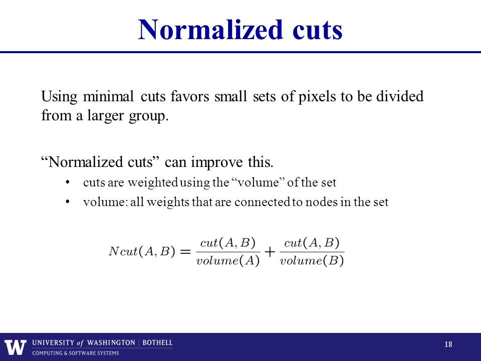 Normalized cuts Using minimal cuts favors small sets of pixels to be divided from a larger group. Normalized cuts can improve this.