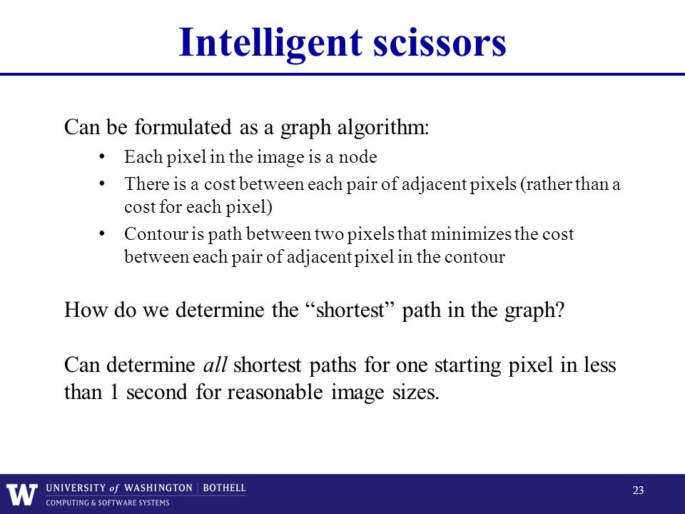 Intelligent scissors Can be formulated as a graph algorithm:
