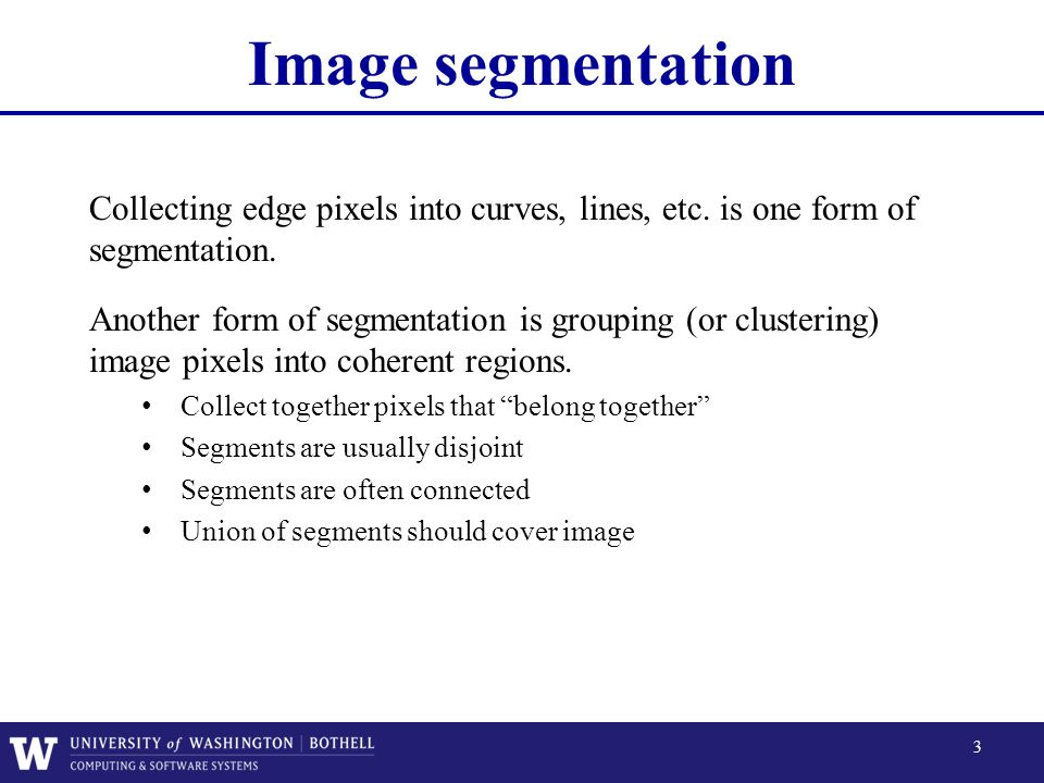 Image segmentation Collecting edge pixels into curves, lines, etc. is one form of segmentation.