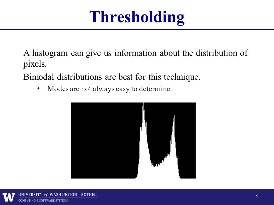 Thresholding A histogram can give us information about the distribution of pixels. Bimodal distributions are best for this technique.