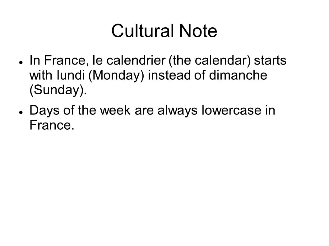 Cultural Note In France, le calendrier (the calendar) starts with lundi (Monday) instead of dimanche (Sunday).