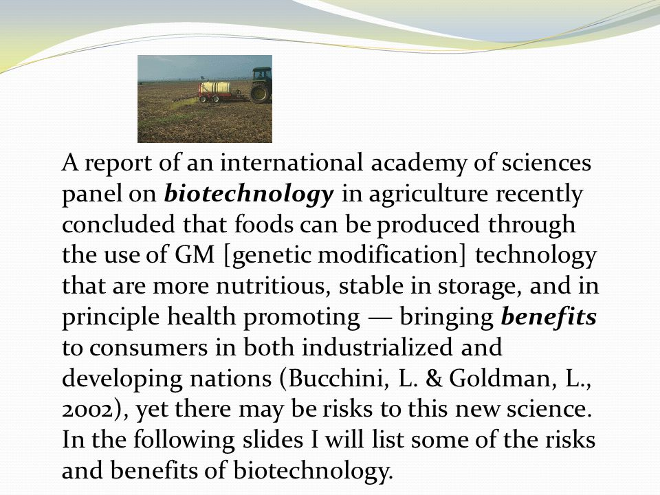 A report of an international academy of sciences panel on biotechnology in agriculture recently concluded that foods can be produced through the use of GM [genetic modification] technology that are more nutritious, stable in storage, and in principle health promoting — bringing benefits to consumers in both industrialized and developing nations (Bucchini, L.