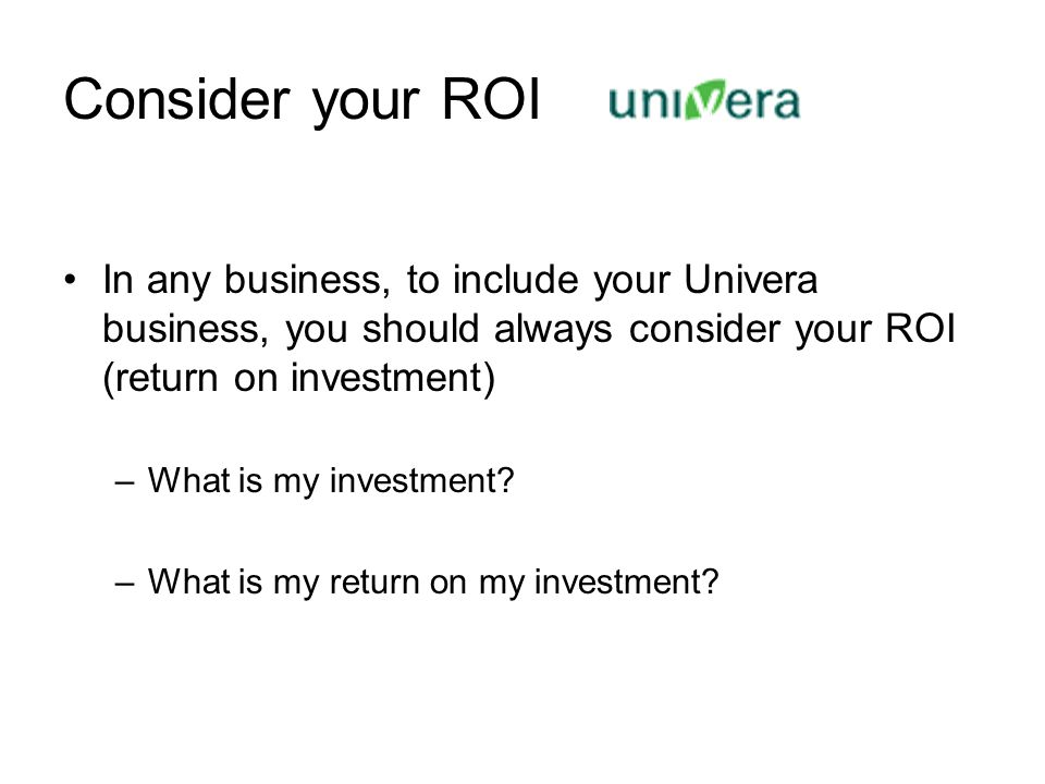 Consider your ROI In any business, to include your Univera business, you should always consider your ROI (return on investment)