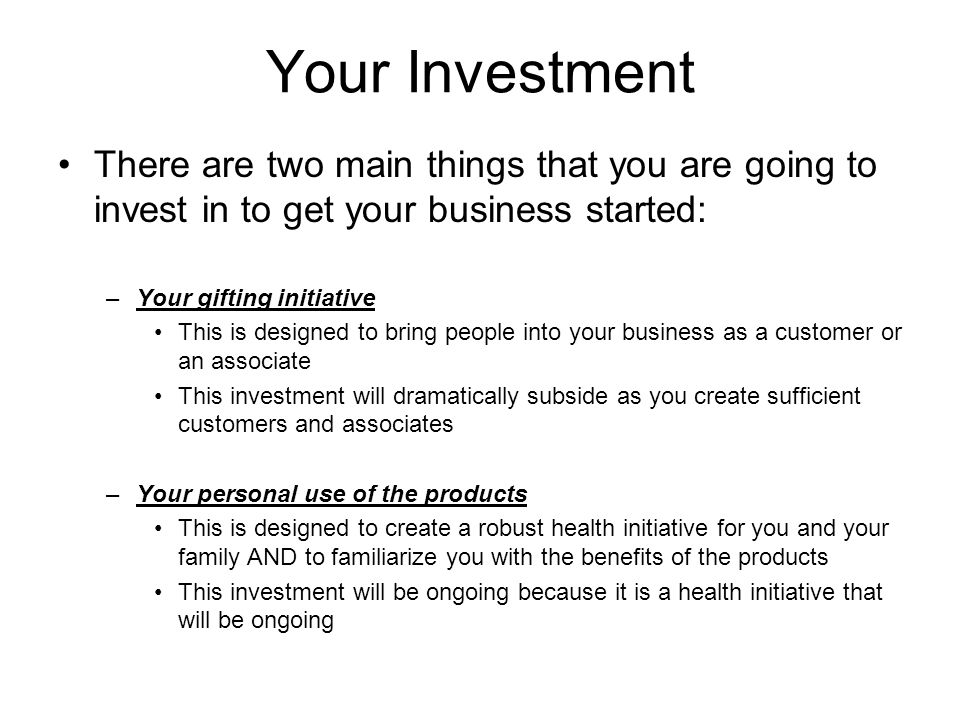 Your Investment There are two main things that you are going to invest in to get your business started: