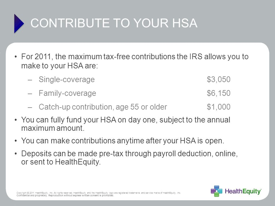 CONTRIBUTE TO YOUR HSA For 2011, the maximum tax-free contributions the IRS allows you to make to your HSA are: