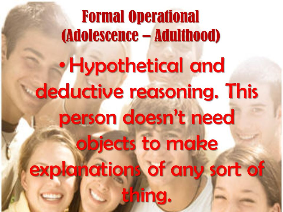 Formal Operational (Adolescence – Adulthood)