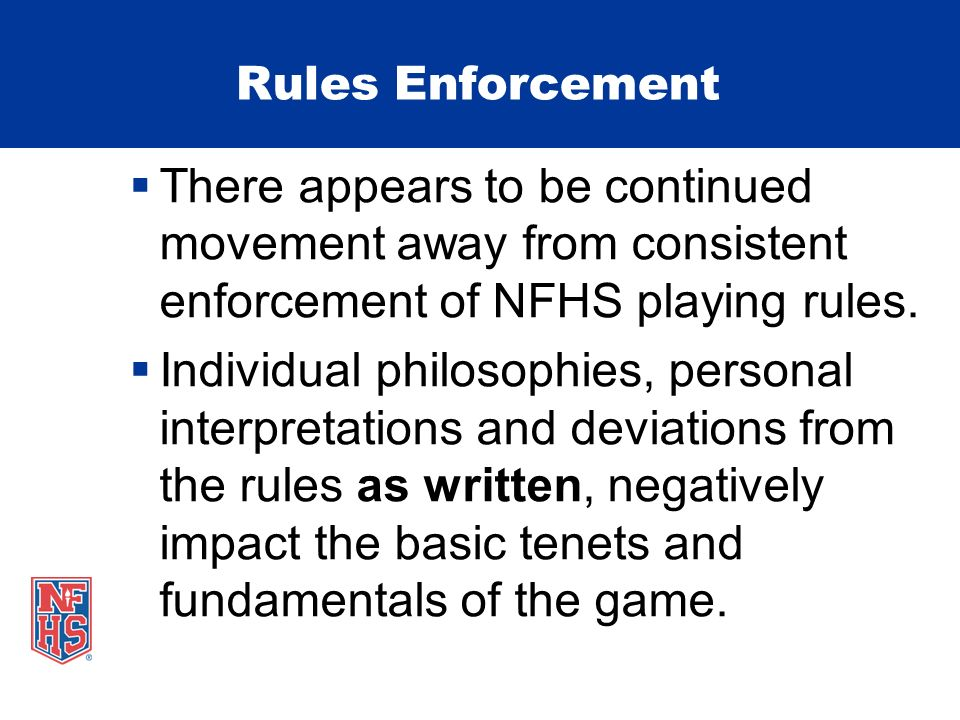 Rules Enforcement There appears to be continued movement away from consistent enforcement of NFHS playing rules.