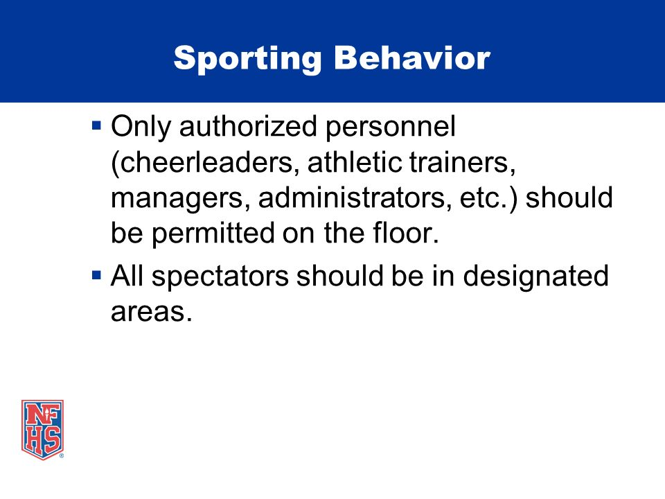 Sporting Behavior Only authorized personnel (cheerleaders, athletic trainers, managers, administrators, etc.) should be permitted on the floor.