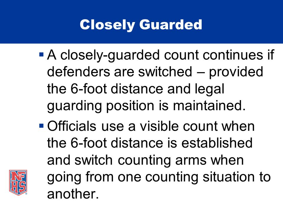 Closely Guarded A closely-guarded count continues if defenders are switched – provided the 6-foot distance and legal guarding position is maintained.