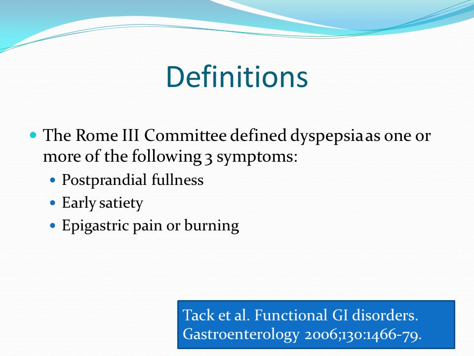 Definitions The Rome III Committee defined dyspepsia as one or more of the following 3 symptoms: Postprandial fullness.
