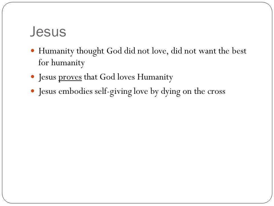 Jesus Humanity thought God did not love, did not want the best for humanity. Jesus proves that God loves Humanity.