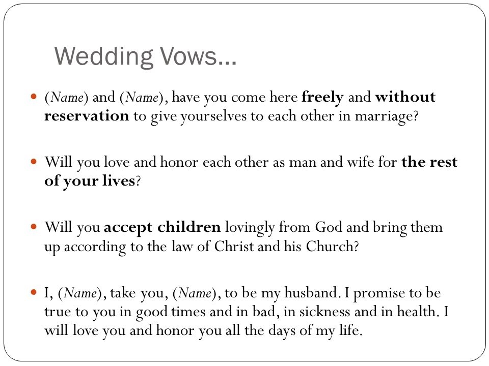 Wedding Vows… (Name) and (Name), have you come here freely and without reservation to give yourselves to each other in marriage