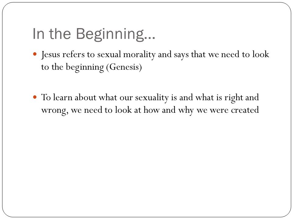 In the Beginning… Jesus refers to sexual morality and says that we need to look to the beginning (Genesis)