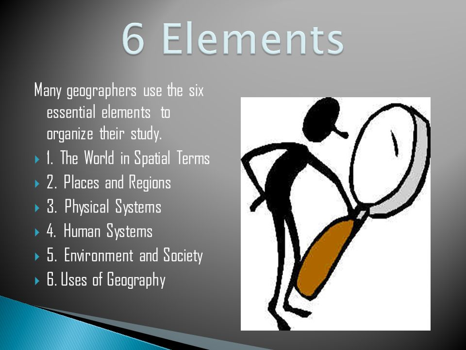 6 Elements Many Geographers Use The Six Essential Elements To Organize Their Study 1