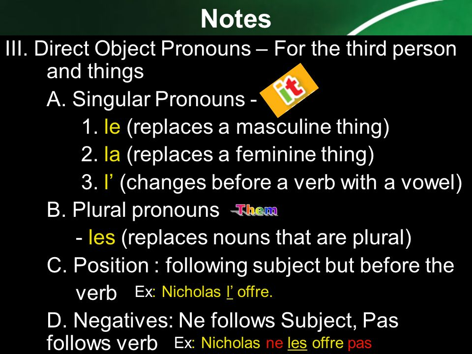 Notes III. Direct Object Pronouns – For the third person and things. A. Singular Pronouns - 1. le (replaces a masculine thing)