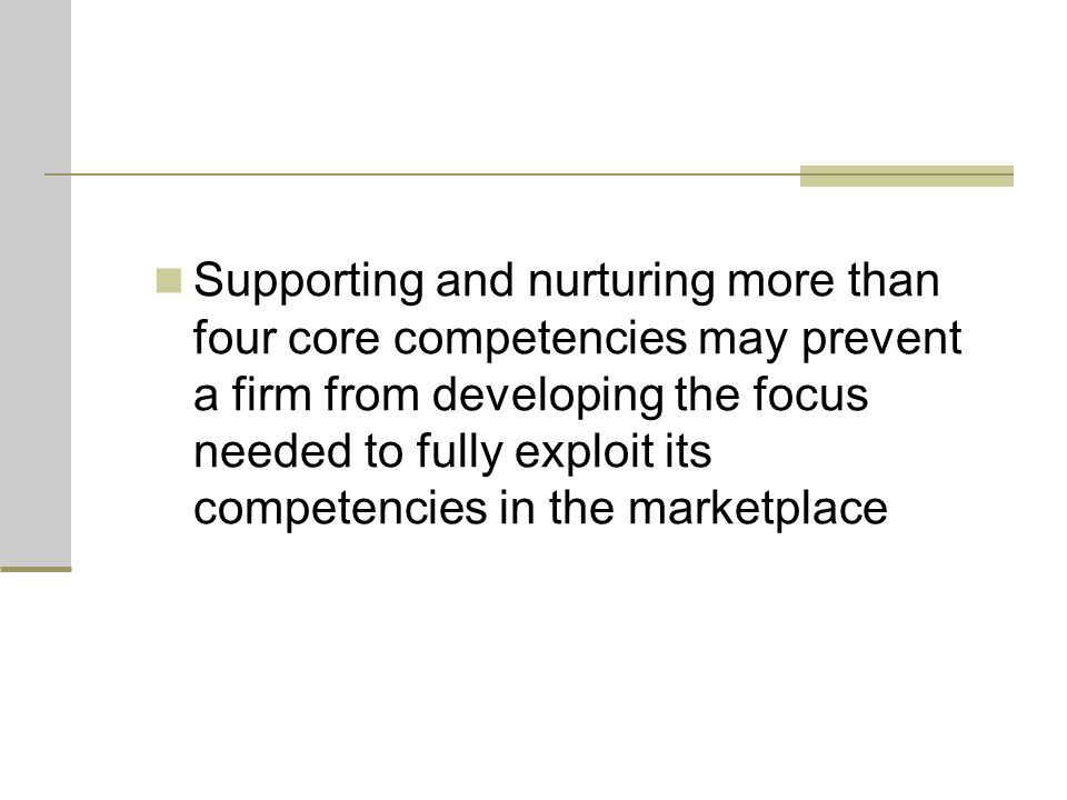 Supporting and nurturing more than four core competencies may prevent a firm from developing the focus needed to fully exploit its competencies in the marketplace