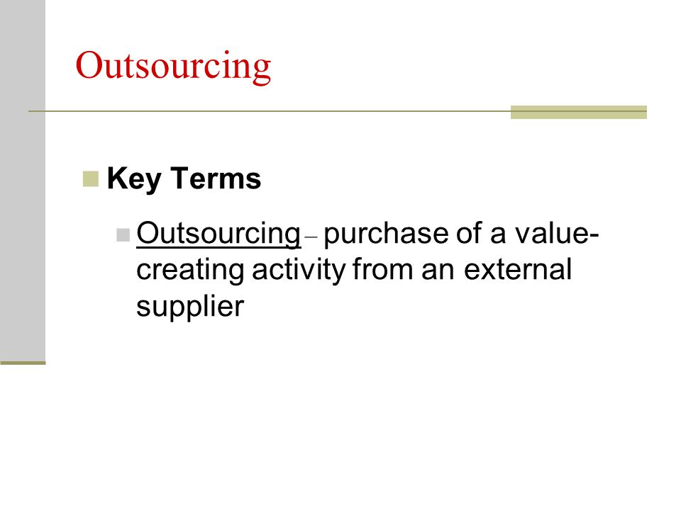 Outsourcing Key Terms. Outsourcing – purchase of a value-creating activity from an external supplier.