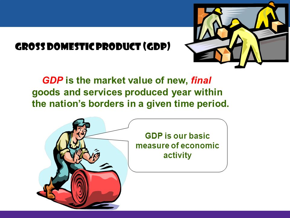 GDP is our basic measure of economic activity