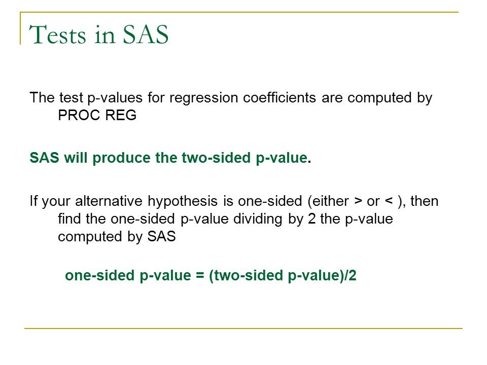 Tests in SAS The test p-values for regression coefficients are computed by PROC REG. SAS will produce the two-sided p-value.