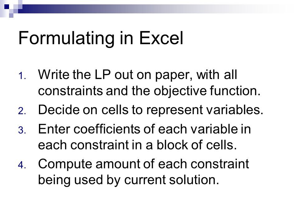 Formulating in Excel Write the LP out on paper, with all constraints and the objective function. Decide on cells to represent variables.
