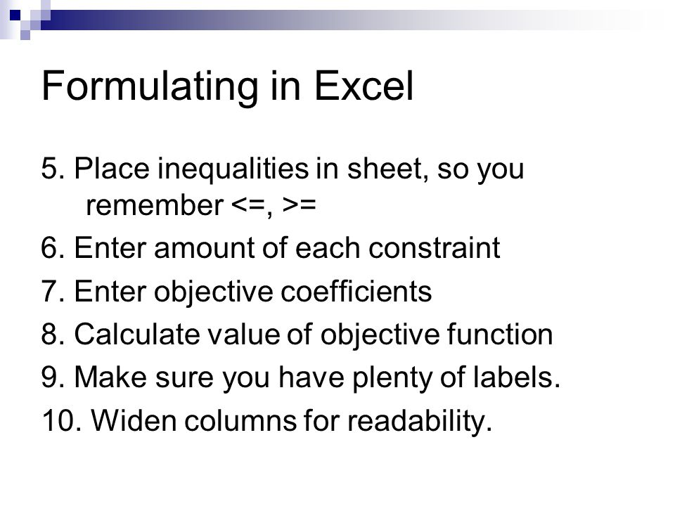Formulating in Excel 5. Place inequalities in sheet, so you remember <=, >= 6. Enter amount of each constraint.