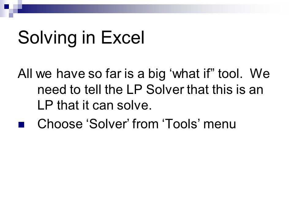 Solving in Excel All we have so far is a big 'what if tool. We need to tell the LP Solver that this is an LP that it can solve.