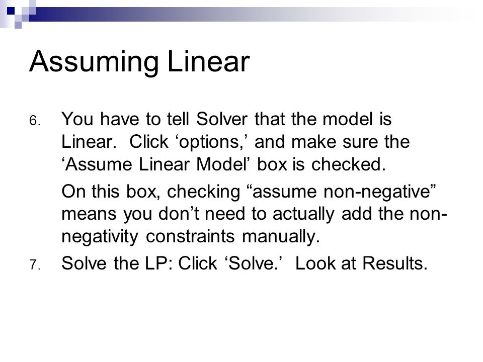 Assuming Linear You have to tell Solver that the model is Linear. Click 'options,' and make sure the 'Assume Linear Model' box is checked.