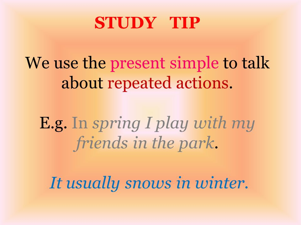 STUDY TIP We use the present simple to talk about repeated actions. E
