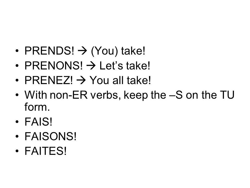 PRENDS!  (You) take! PRENONS!  Let's take! PRENEZ!  You all take! With non-ER verbs, keep the –S on the TU form.