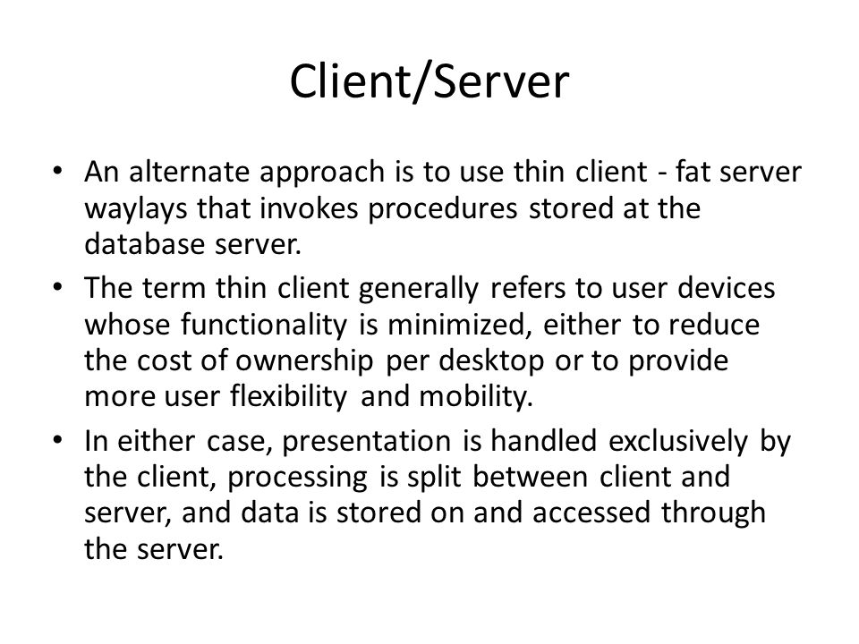 Client/Server An alternate approach is to use thin client - fat server waylays that invokes procedures stored at the database server.