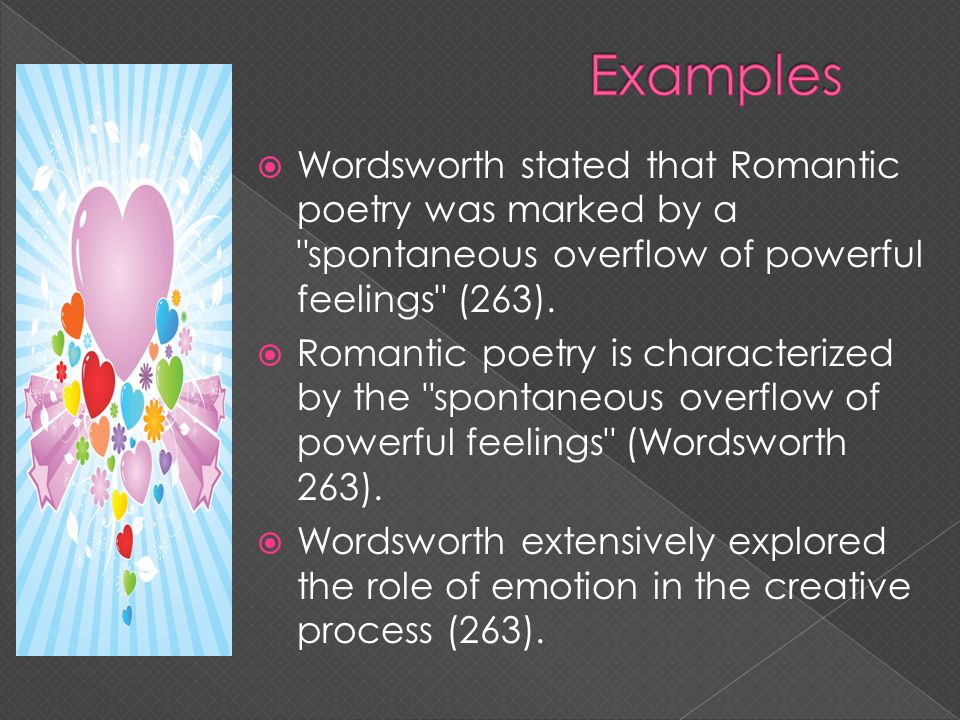 Examples Wordsworth stated that Romantic poetry was marked by a spontaneous overflow of powerful feelings (263).