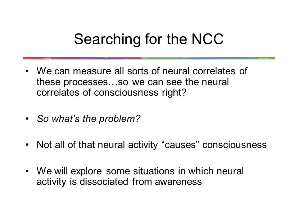 Searching for the NCC We can measure all sorts of neural correlates of these processes…so we can see the neural correlates of consciousness right