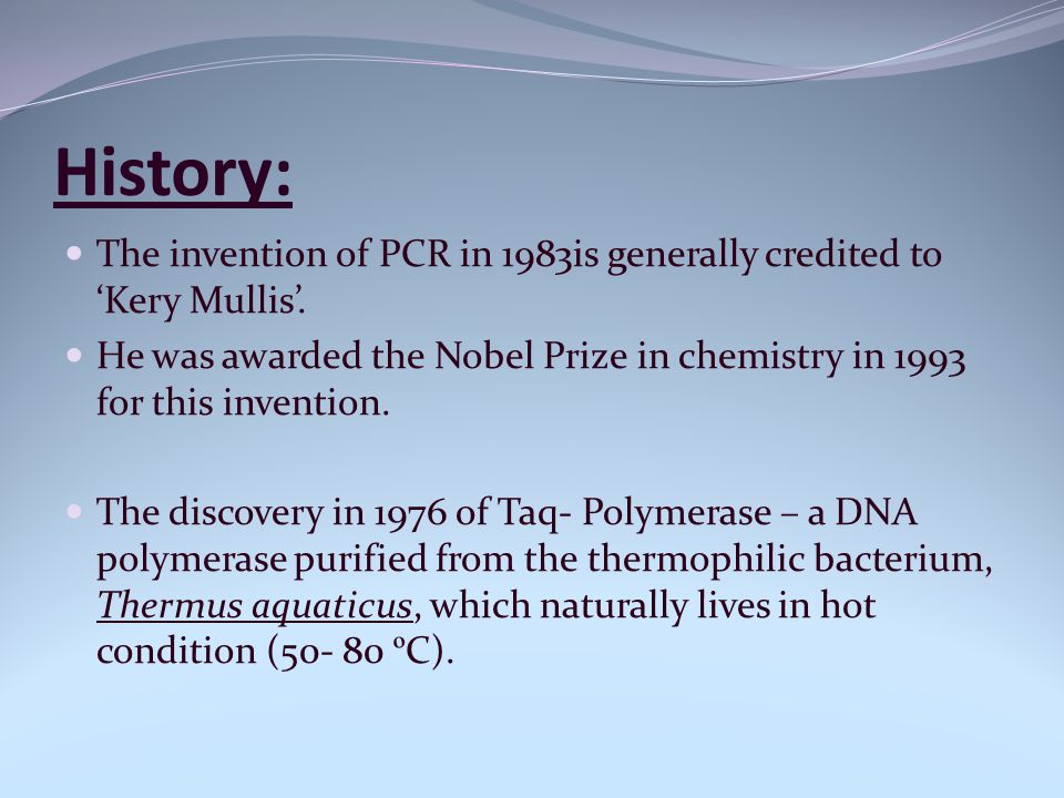 History: The invention of PCR in 1983is generally credited to 'Kery Mullis'. He was awarded the Nobel Prize in chemistry in 1993 for this invention.