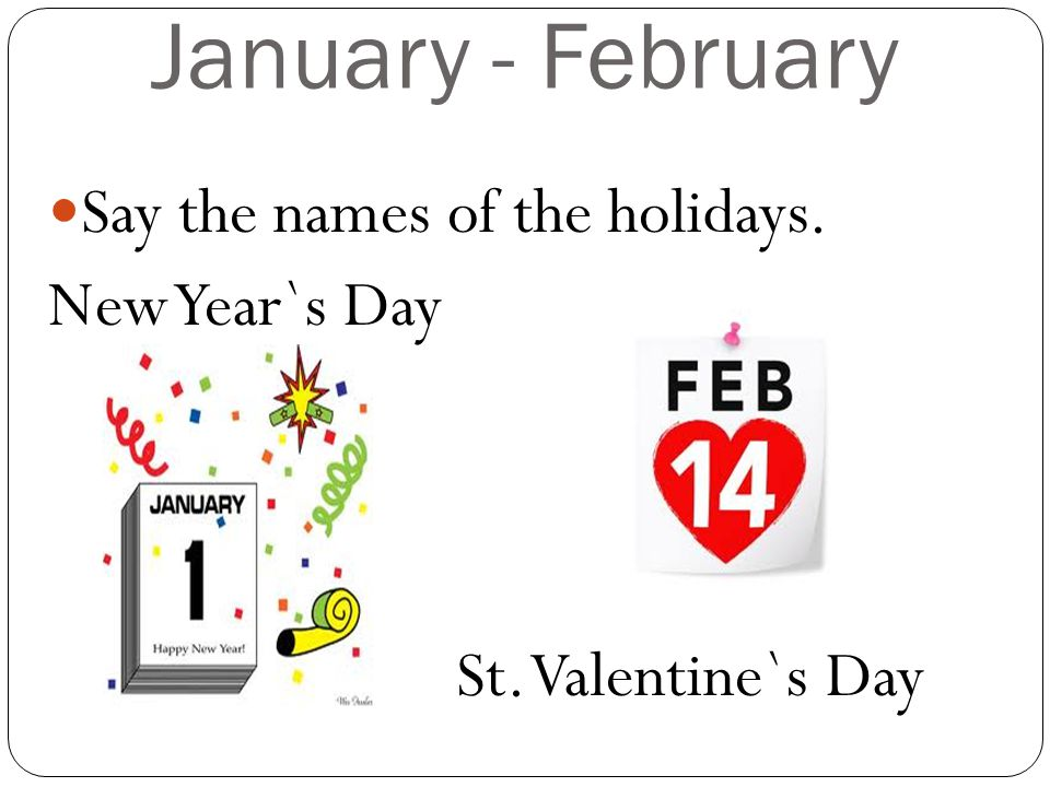 January - February Say the names of the holidays. New Year`s Day