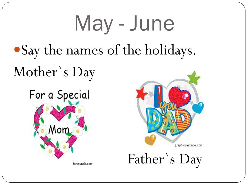 May - June Say the names of the holidays. Mother`s Day Father`s Day