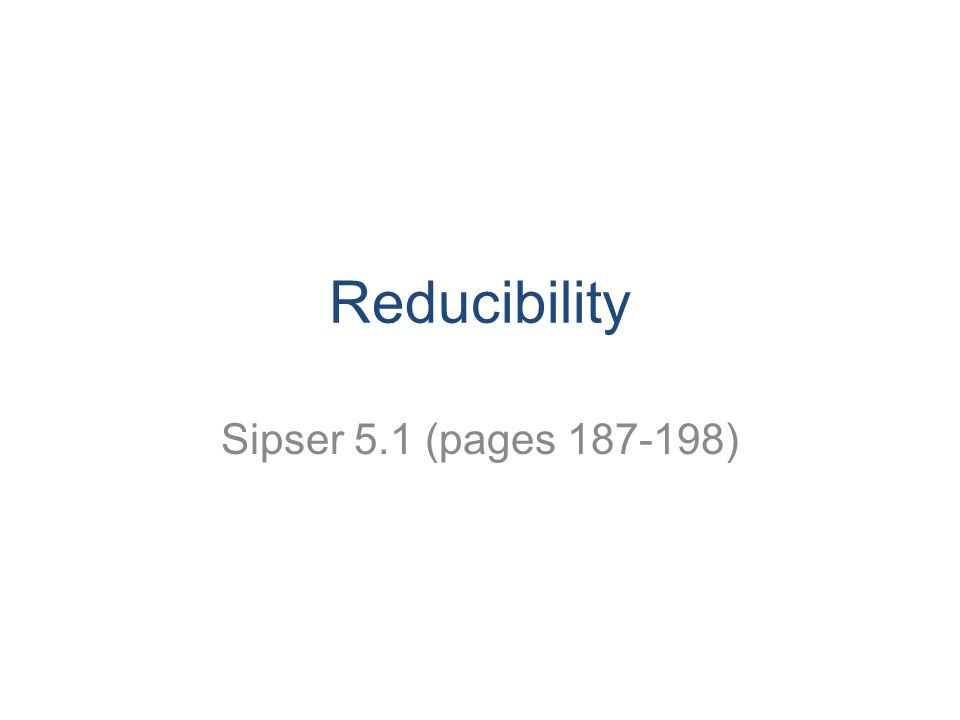 Reducibility Sipser 5.1 (pages )