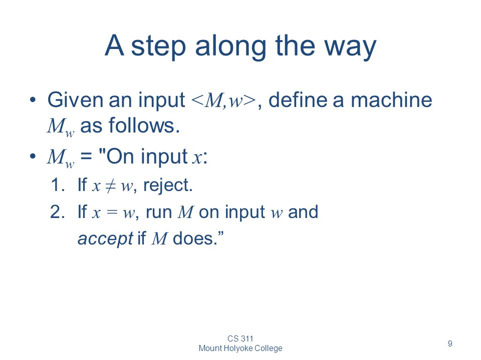A step along the way Given an input <M,w>, define a machine Mw as follows. Mw = On input x: If x ≠ w, reject.