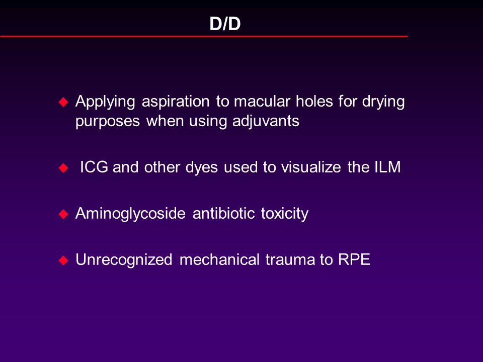 D/D Applying aspiration to macular holes for drying purposes when using adjuvants. ICG and other dyes used to visualize the ILM.