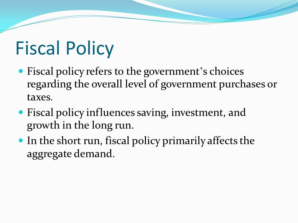 Fiscal Policy Fiscal policy refers to the government's choices regarding the overall level of government purchases or taxes.